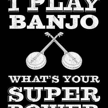 I Play Banjo whats your super power | banjo player by gbrink