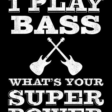 I Play bass whats your super power | bass player | bassist by gbrink