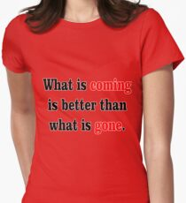 What is coming is better than what is gone. Womens Fitted T-Shirt