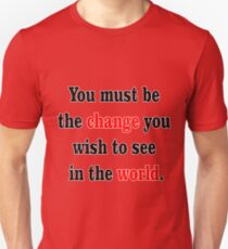 You must be the change you wish to see in the world. T-Shirt