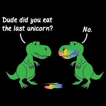 Dude Did You Eat The Last Unicorn T Rex Shirt by WarmfeelApparel