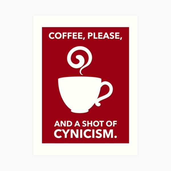 Coffee, Please. And A Shot Of Cynicism. Art Print