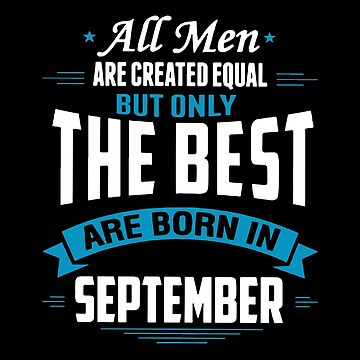 All Men Are Created Equal But Only The Best Are Born In September T-shirts by lydiahproctor