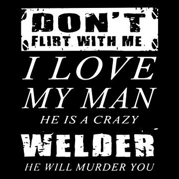 Don't Flirt With Me I Love My Man He Is A Crazy Welder He Will Murder You T-shirts by lydiahproctor