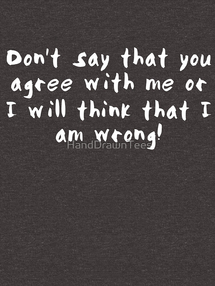 Don't say that you agree with me by HandDrawnTees