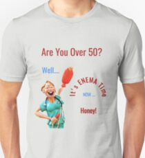 Are You Over 50? Well It's Enema Time Now Honey! Unisex T-Shirt