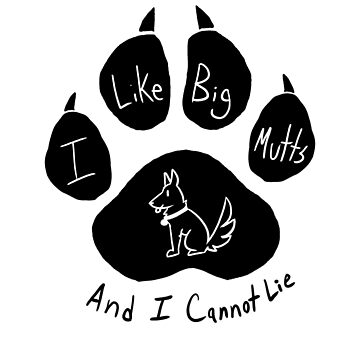 I Like Big Mutts and I Cannot Lie by Switzy