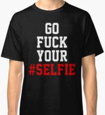 GO FUCK YOUR #SELFIE Classic T-Shirt