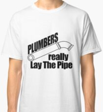 Plumbers really Lay The Pipe Classic T-Shirt