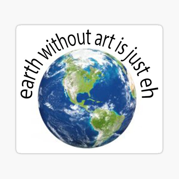 earth without art is just eh Sticker