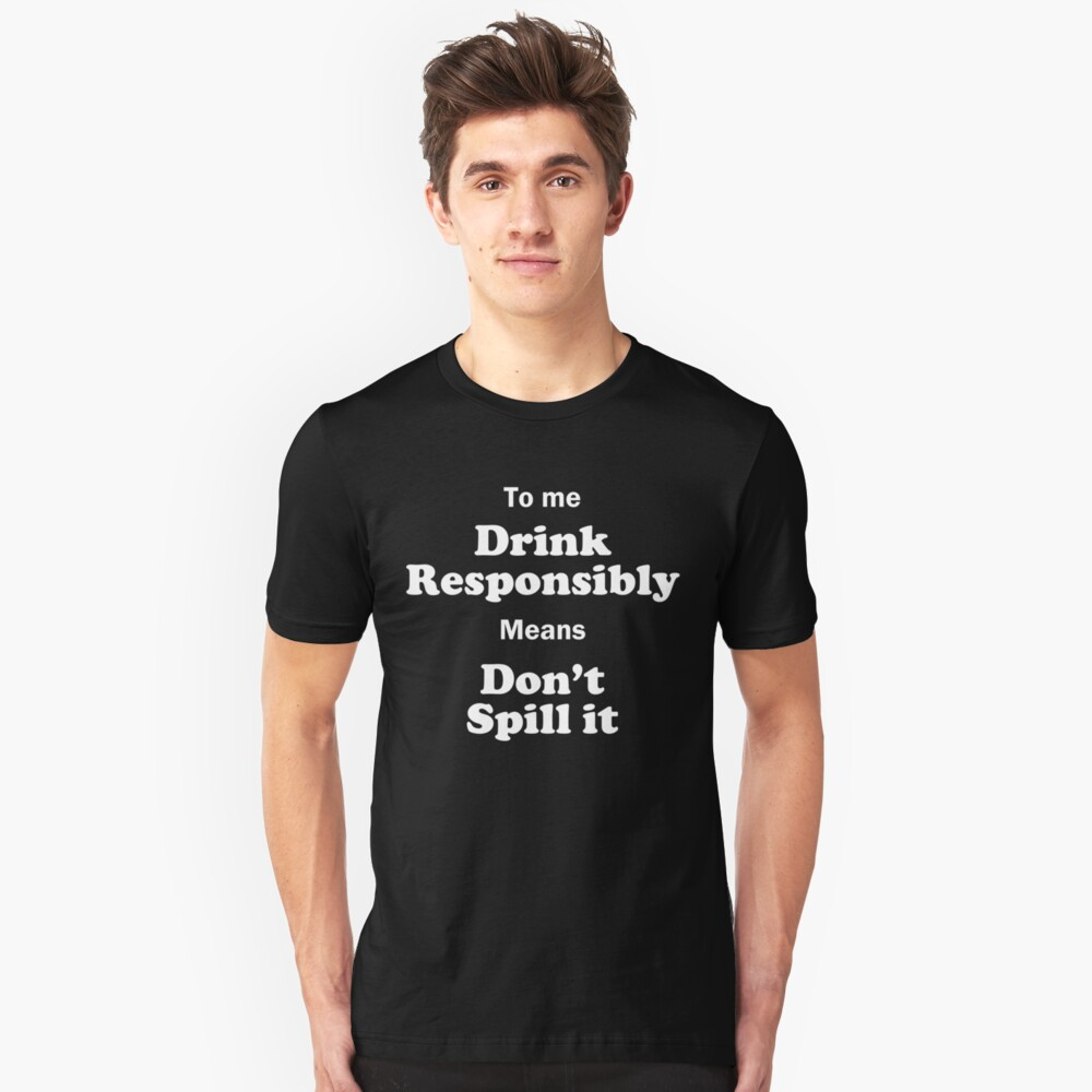 Drink Responsibly, Don't Spill it! Unisex T-Shirt Front
