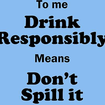 Drink Responsibly, Don't Spill it! by funkybreak