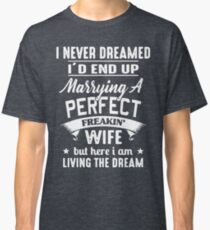 I never dreamed I'd end up marrying A perfect freakin' wife but here I am living the dream Shirt Classic T-Shirt
