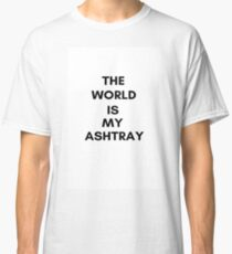 The World Is My Ashtray Classic T-Shirt