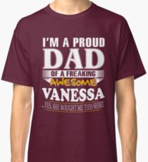 I am A Proud Dad of Freaking Awesome Vanessa ..Yes, She Bought Me This T shirt Classic T-Shirt