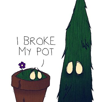 I Broke My Pot by ToastMonsters