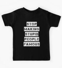 Stop Making Stupid People Famous T-Shirt Kids Clothes