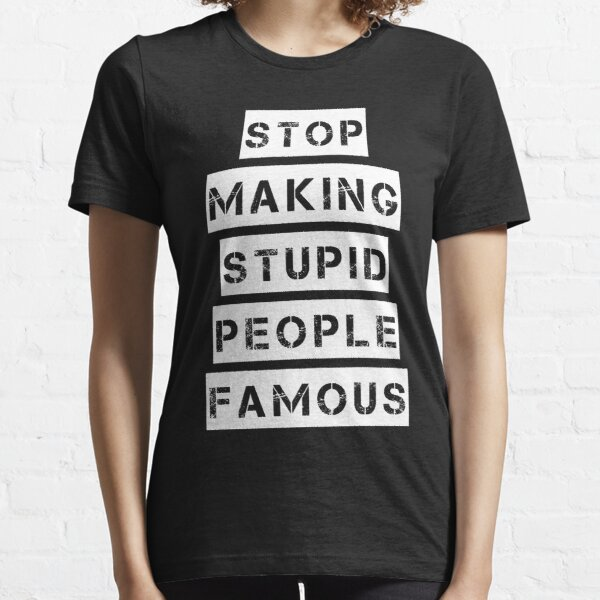 Stop Making Stupid People Famous T-Shirt Essential T-Shirt