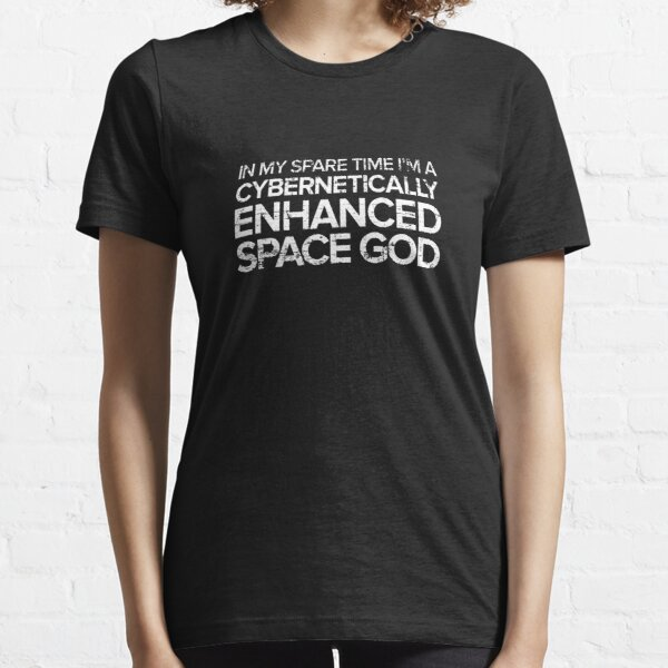 In My Spare Time I'm A Cybernetically Enhanced Space God Essential T-Shirt