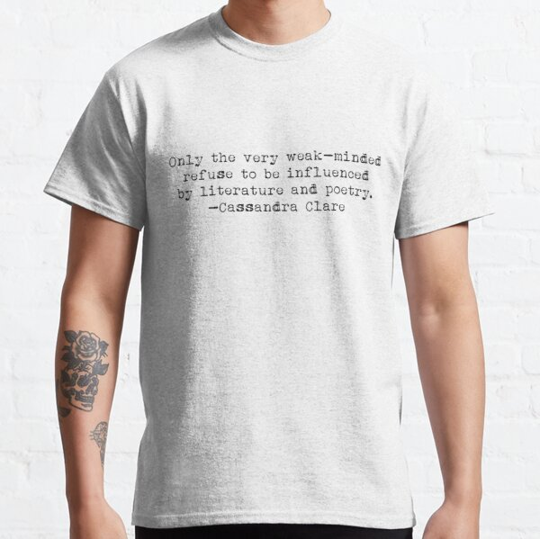 """""""Only the very weak-minded refuse to be influenced by literature and poetry."""" -Cassandra Clare Classic T-Shirt"""