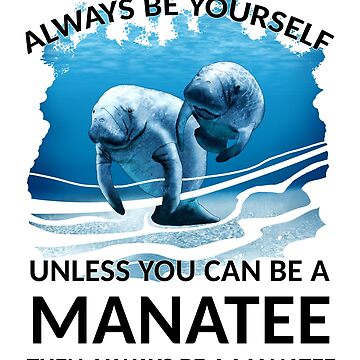 Always Be Yourself Unless You Can Be a Manatee by BailoutIsland