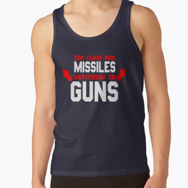 Too Close For Missiles Switching To Guns Tank Top
