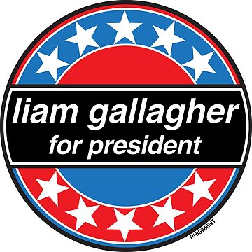 Liam Gallagher For President - OASIS Band Tribute by phigment-art