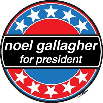 Noel Gallagher For President - OASIS Band Tribute by phigment-art