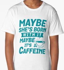 Funny MAYBE SHE'S BORN WITH IT, MAYBE IT'S CAFFEINE  Long T-Shirt