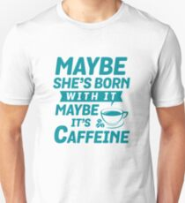 Funny MAYBE SHE'S BORN WITH IT, MAYBE IT'S CAFFEINE  Unisex T-Shirt