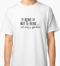 To Read or Not to Read... Not even a question Classic T-Shirt