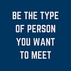 BE THE TYPE OF PERSON YOU WANT TO MEET by IdeasForArtists