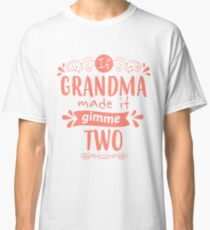 If Grandma Made It, Gimme Two! Classic T-Shirt
