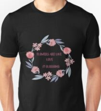 Flowers Are Like Love It Blossoms  T-Shirt
