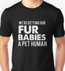 We're getting our fur babies a pet human Unisex T-Shirt