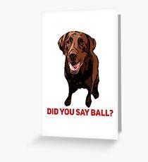 Chocolate Lab Did you say Ball? Greeting Card