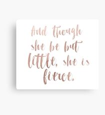 Though she be but little she is fierce - rose gold Canvas Print