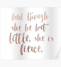 Though she be but little she is fierce - rose gold Poster