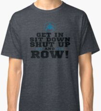 Get In Sit Down Shut Up And Row! Classic T-Shirt