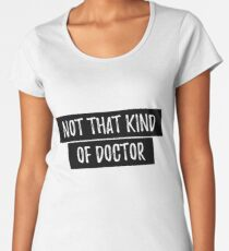 Not That Kind of Doctor Funny PhD Shirt - Doctor PhD Shirt Women's Premium T-Shirt