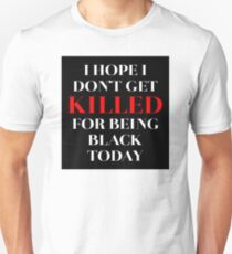 I hope I don't get killed for being black today – Tyreke, BLM Unisex T-Shirt