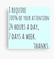 I require 100% of your attention, 24 hours a day, 7 days a week Canvas Print