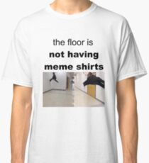 The Floor Is NOT HAVING MEME SHIRTS Classic T-Shirt