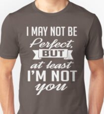 I may not be perfect but at least I'm not you Unisex T-Shirt