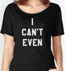 I Can't Even (White Text) Women's Relaxed Fit T-Shirt