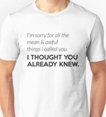 Sorry for alle the mean things I called you. I thought you knew. Unisex T-Shirt