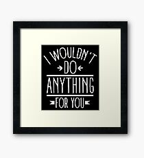 I wouldn't do anything for you Framed Print