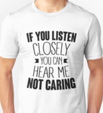 If you listen closely you can hear me not caring Unisex T-Shirt