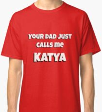 Your dad just calls me KATYA Classic T-Shirt