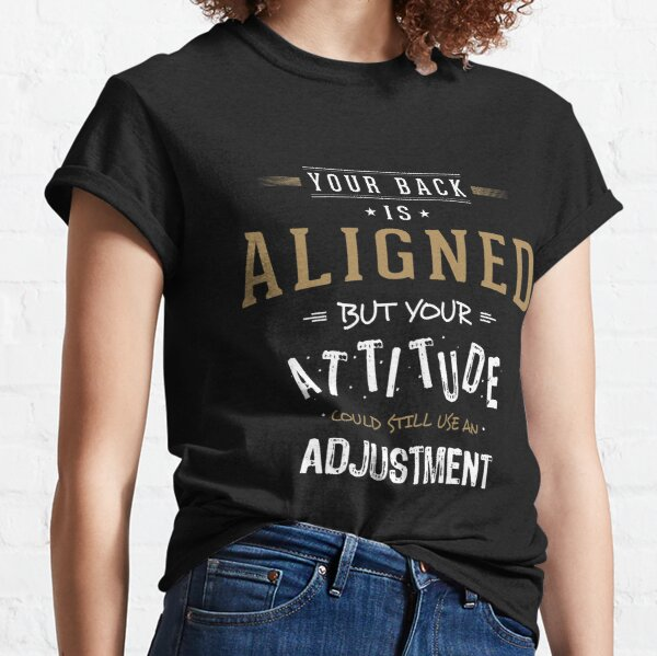 Your Back Is Aligned, but Your Attitude Needs Adjusting Classic T-Shirt